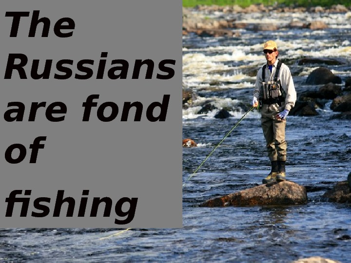 The Russians are fond of fishing