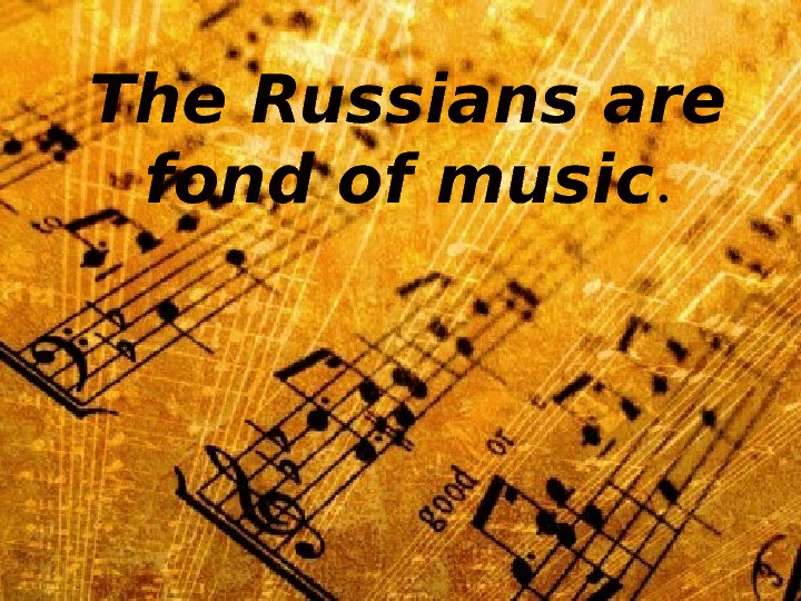 The Russians are fond of music.