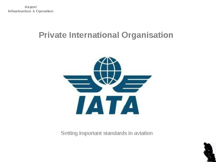 Airport Infrastructure & Operation D. Dencker. Private International Organisation Setting important standards in aviation