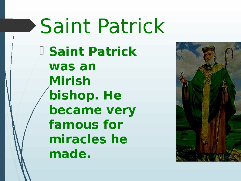 Saint Patrick was an  Mirish bishop. He became very famous for miracles he made.