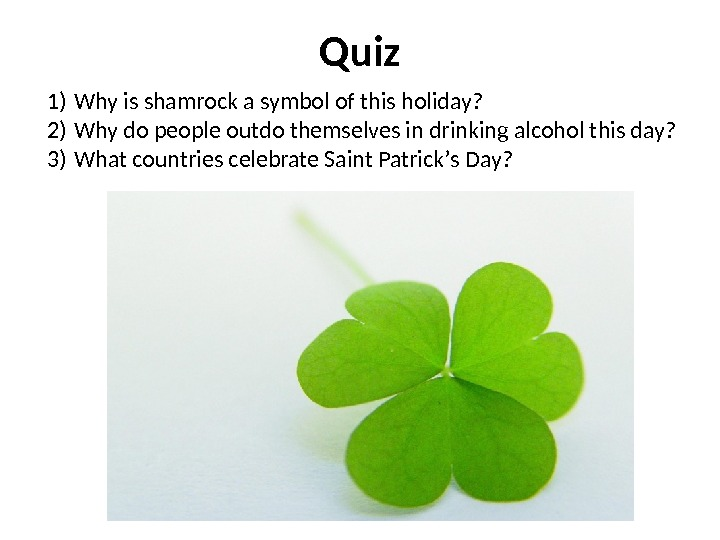 Quiz 1) W hy is shamrock a symbol of this holiday? 2) Why do people outdo