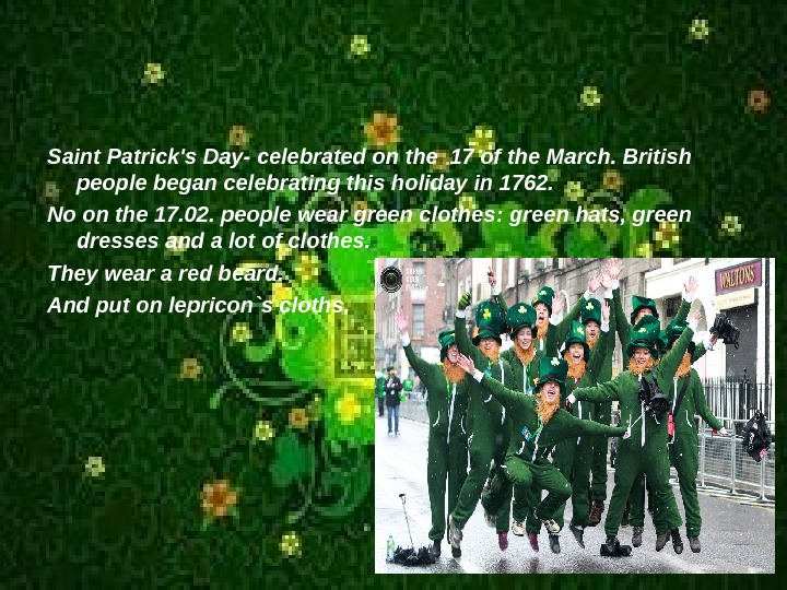 Saint Patrick's Day - celebrated on the 17 of the March. British people began