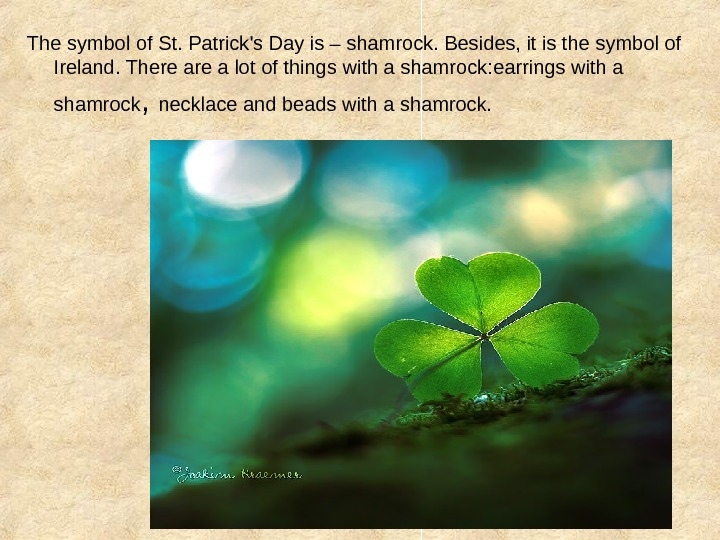 The symbol of St. Patrick's Day is – shamrock. Besides, it is the symbol