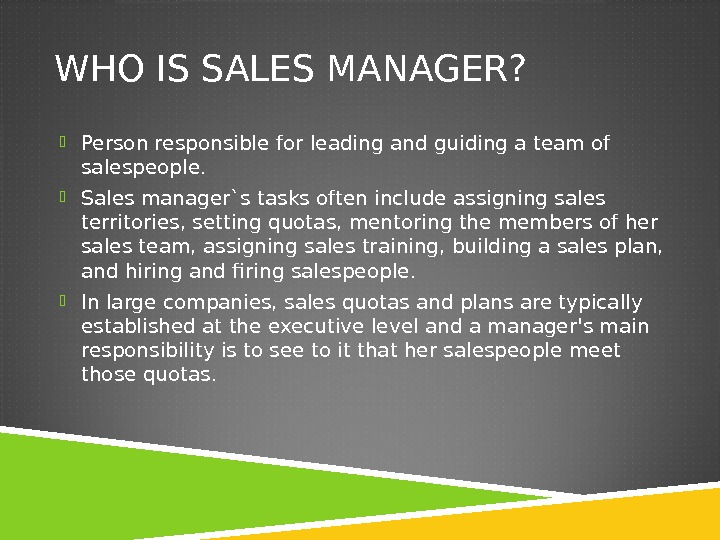 WHO IS SALES MANAGER?  Person responsible for leading and guiding a team of salespeople.