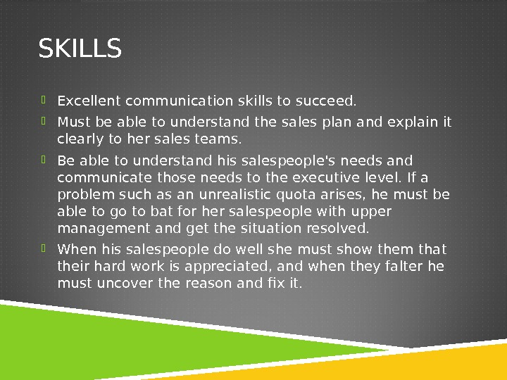 SKILLS Excellent communication skills to succeed.  Must be able to understand the sales plan and