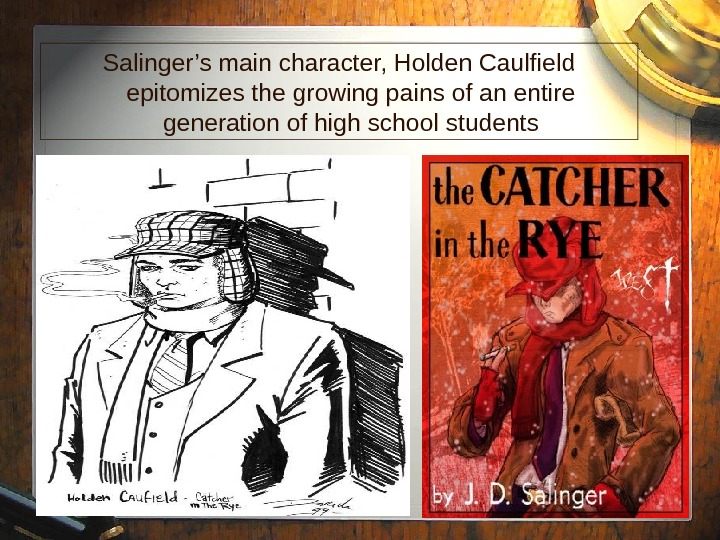 12 Salinger's main character, Holden Caulfield epitomizes the growing pains of an entire generation of high