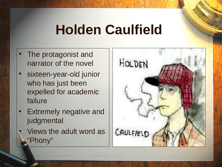 Holden Caulfield • The protagonist and narrator of the novel • sixteen-year-old junior who has just