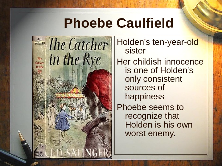 Phoebe Caulfield Holden's ten-year-old sister Her childish innocence is one of Holden's only consistent