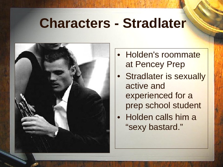 Characters - Stradlater • Holden's roommate at Pencey Prep  • Stradlater is sexually active and