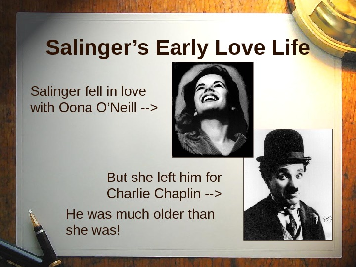 Salinger's Early Love Life Salinger fell in love with Oona O'Neill -- But she left him