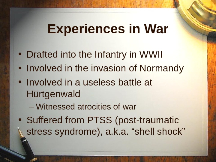 Experiences in War • Drafted into the Infantry in WWII • Involved in the invasion of