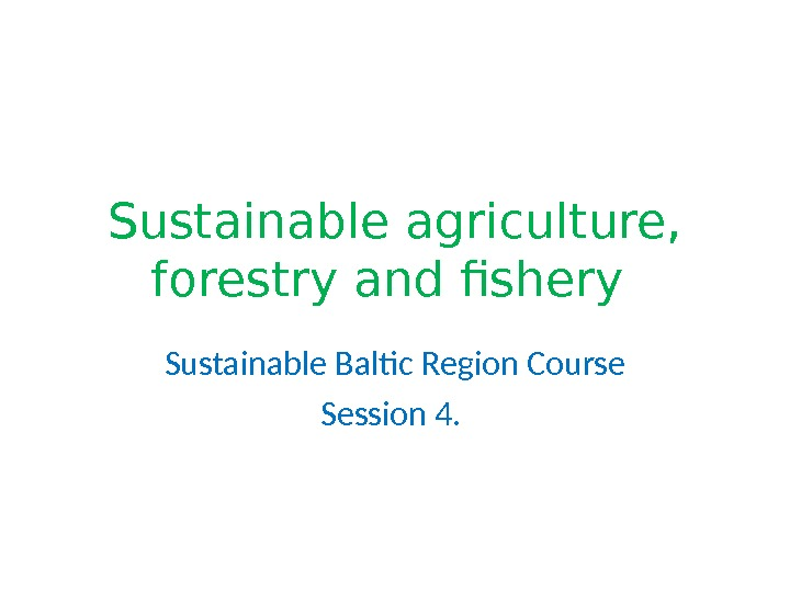 Sustainable agriculture,  forestry and fishery Sustainable Baltic Region Course Session 4.