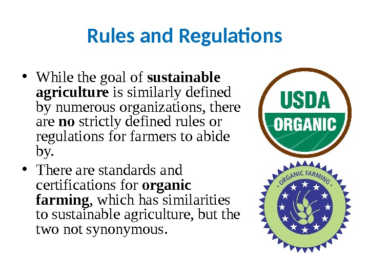 Rules and Regulations • While the goal of sustainable agriculture is similarly defined by numerous organizations,
