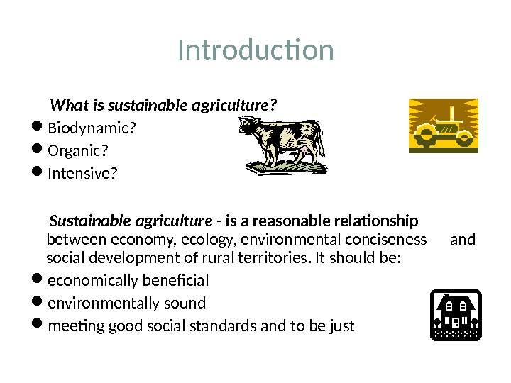 Introduction  What is sustainable agriculture?  Biodynamic?  Organic?  Intensive?  Sustainable agriculture -