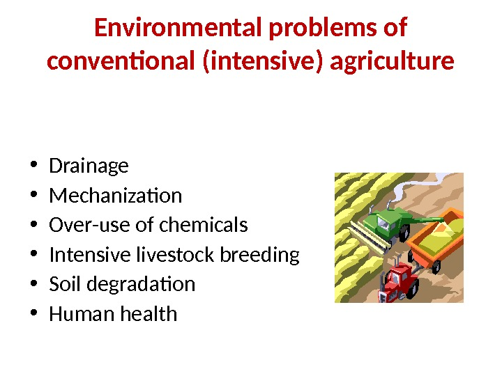Environmental problems of conventional (intensive) agriculture • Drainage • Mechanization  • Over-use of chemicals •