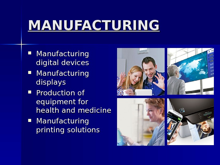 MANUFACTURING Manufacturing digital devices Manufacturing displays Production of equipment for health and medicine Manufacturing printing solutions