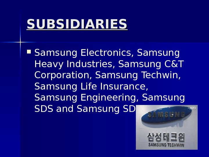 SUBSIDIARIES Samsung Electronics, Samsung Heavy Industries, Samsung C&T Corporation, Samsung Techwin,  Samsung Life Insurance,