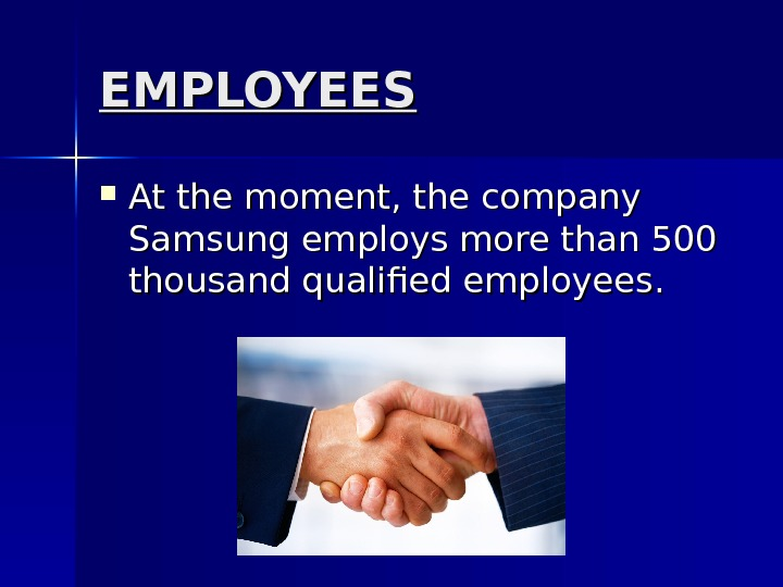 EMPLOYEES At the moment, the company Samsung employs more than 500 thousand qualified employees. .