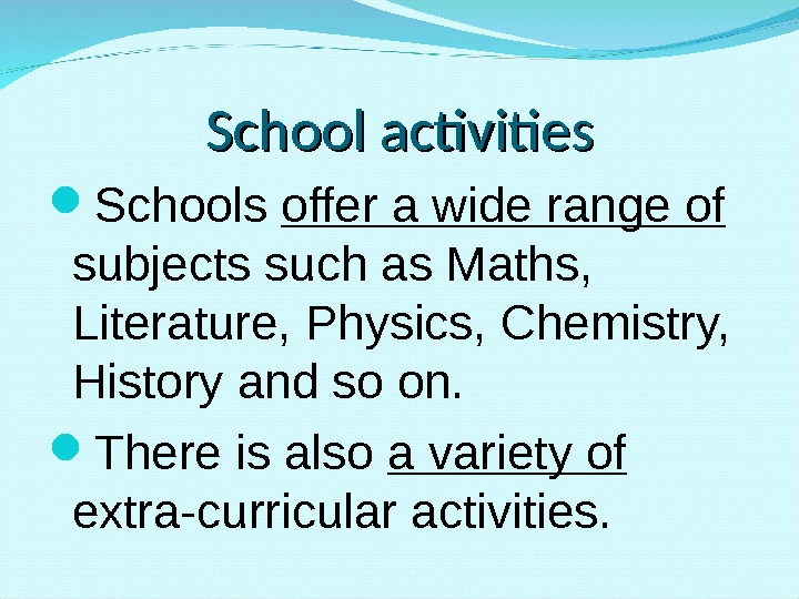 School activities Schools offer a wide range of subjects such as Maths,  Literature, Physics, Chemistry,
