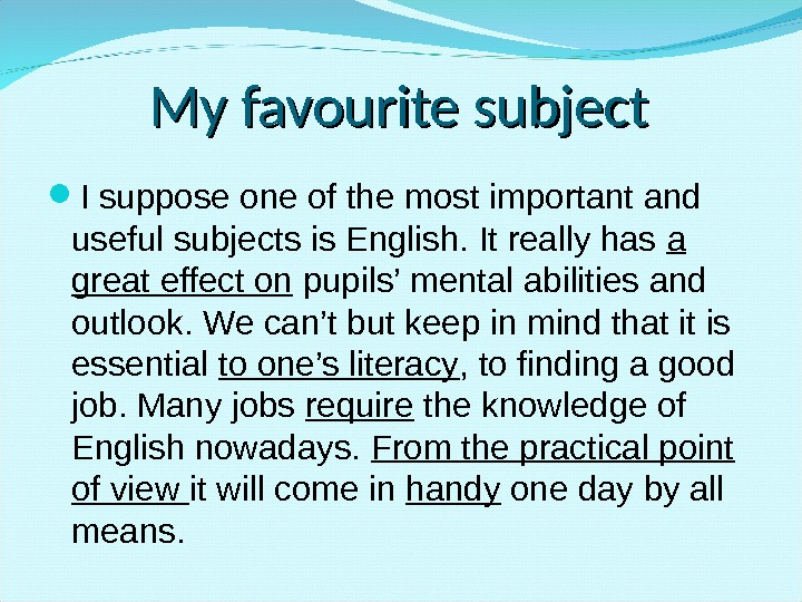 My favourite subject I suppose one of the most important and useful subjects is English. It
