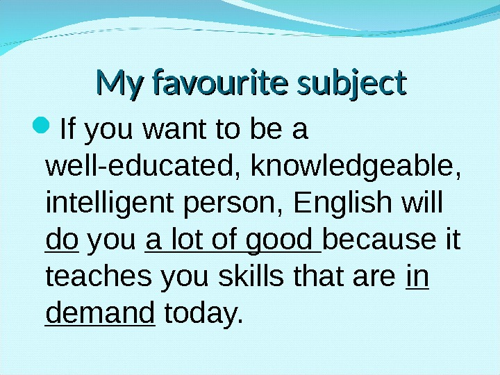 My favourite subject If you want to be a well-educated, knowledgeable,  intelligent person, English will