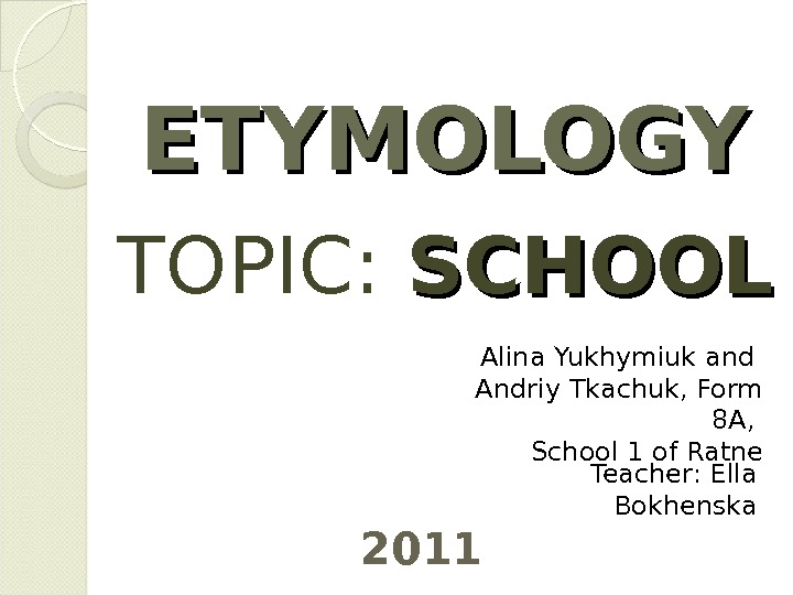 ETYMOLOGY TOPIC:  SCHOOL 2011 Alina Yukhymiuk and Andriy Tkachuk, Form 8 A,  School 1