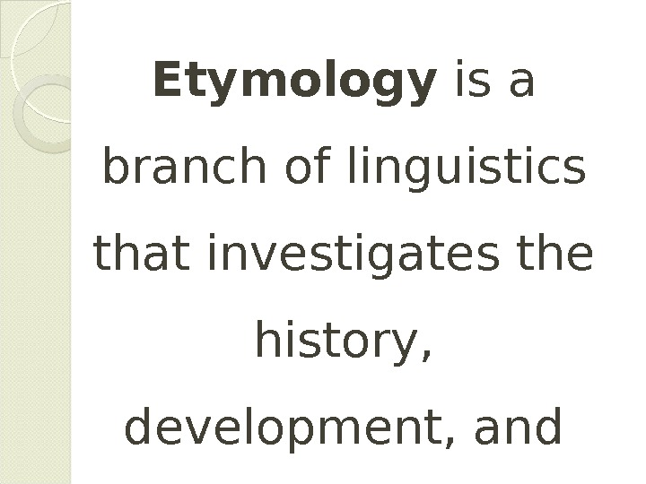 Etymology is a branch of linguistics that investigates the history,  development, and origin of words.