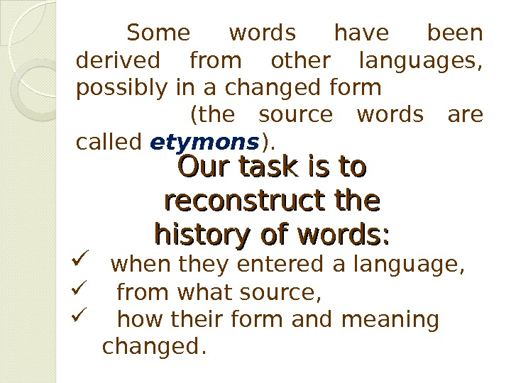 Some words have been derived from other languages,  possibly in a changed form  (the