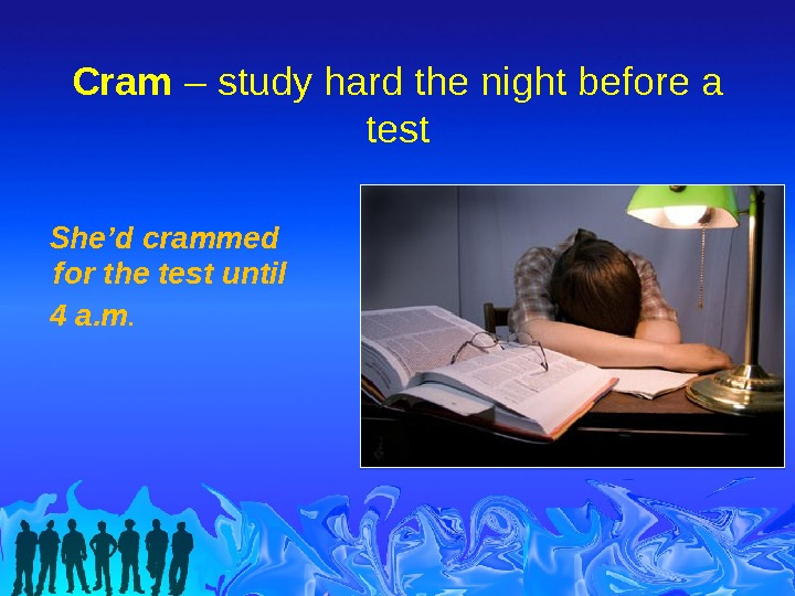 Cram – study hard the night before a test She'd crammed for the test until 4