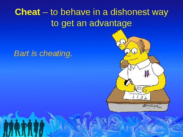 Cheat – to behave in a dishonest way to get an advantage Bart is cheating.
