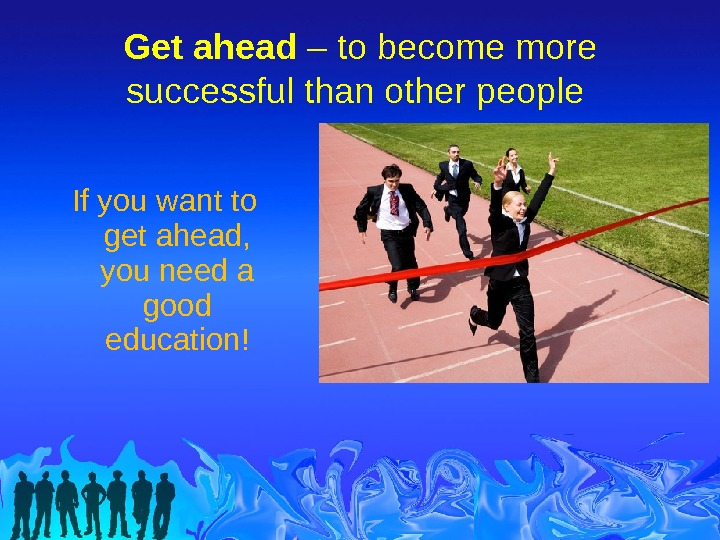 Get ahead – to become more successful than other people If you want to get ahead,