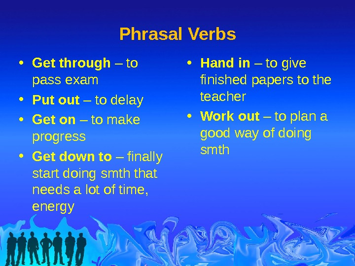 Phrasal Verbs • Hand in – to give finished papers to the teacher • Work out