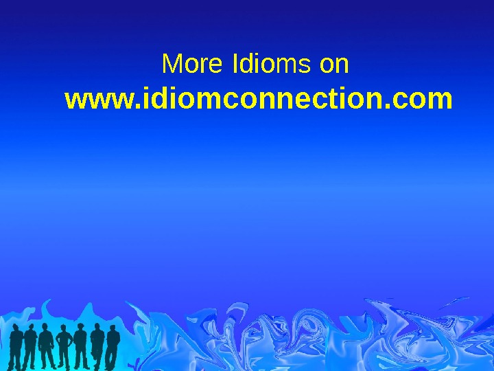 More Idioms on www. idiomconnection. com