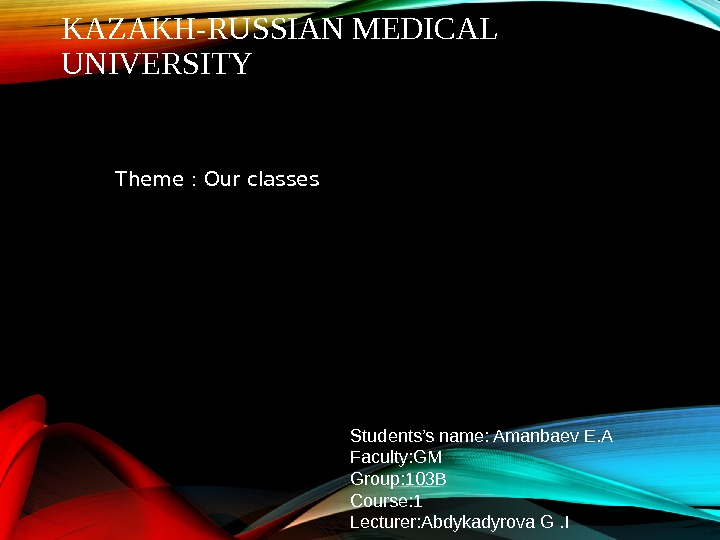 KAZAKH-RUSSIAN MEDICAL UNIVERSITY Theme : Our classes Students's name: Amanbaev E. A Faculty: GM Group: 103