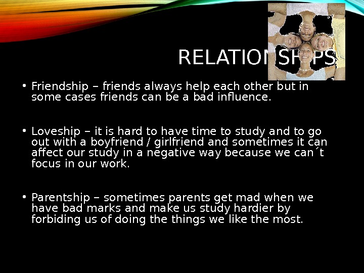 RELATIONSHIPS • Friendship – friends always help each other but in some cases friends can be