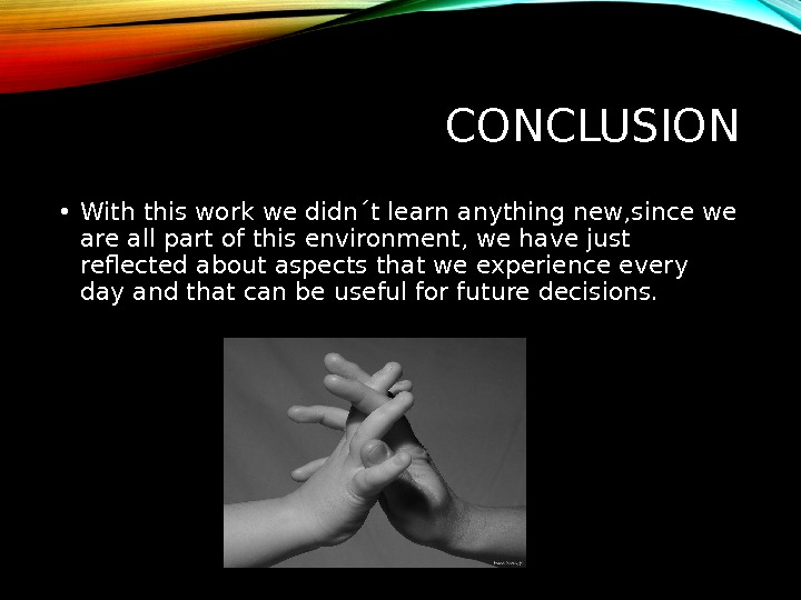 CONCLUSION • With this work we didn´t learn anything new, since we are all part of