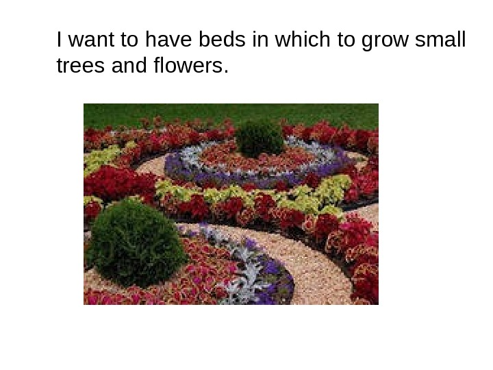 I want to have beds in which to grow small trees and flowers.