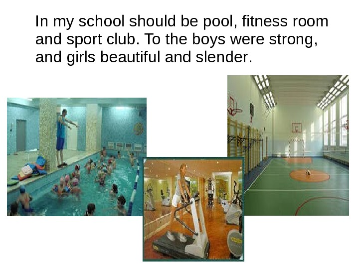 In my school should be pool ,  fitness room and sport club.