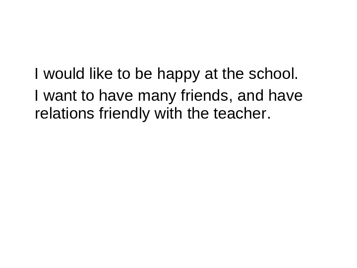I would like to be happy at the school.  I want to have