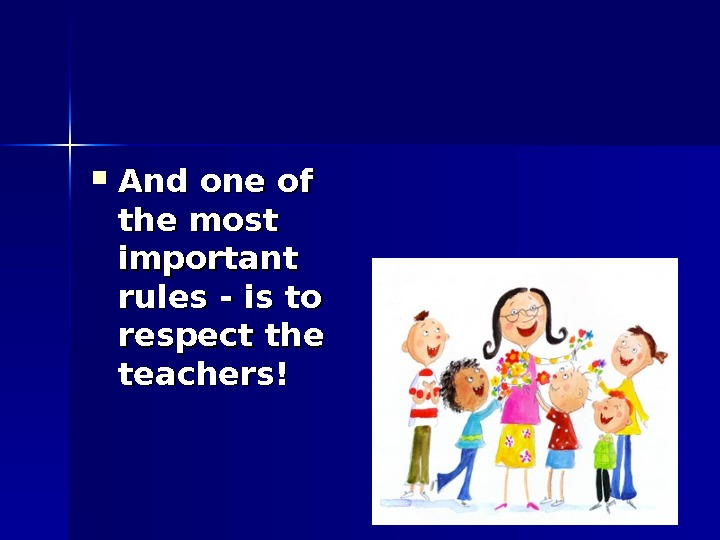 And one of the most important rules - is to respect the teachers!