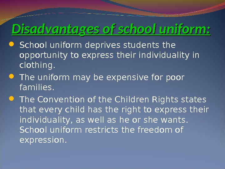 Disadvantages of school uniform : :  School uniform deprives students the opportunity to express their