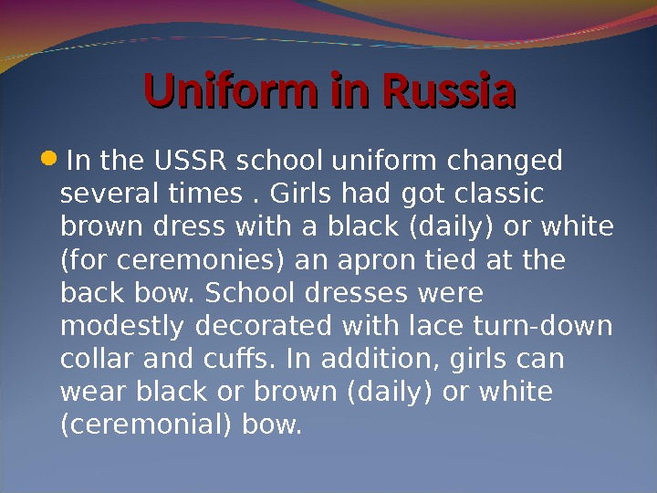 Uniform in Russia In the USSR school uniform changed several times. Girls had got classic brown
