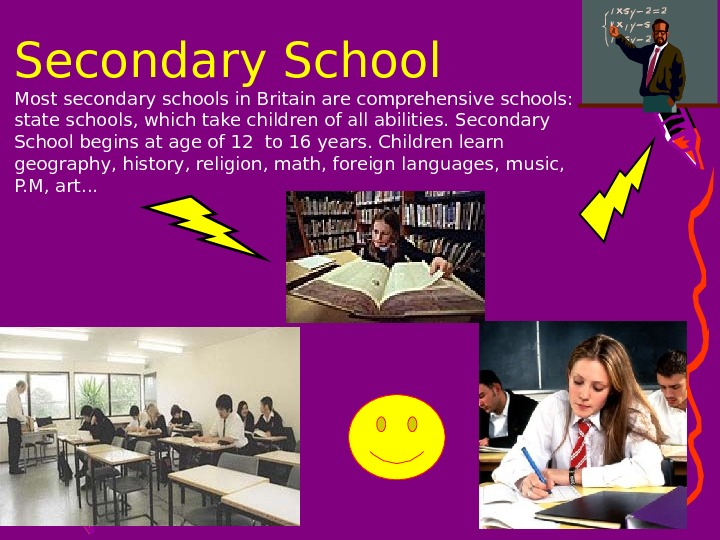 • Most secondary schools in Britain are comprehensive schools:  state schools, which take children