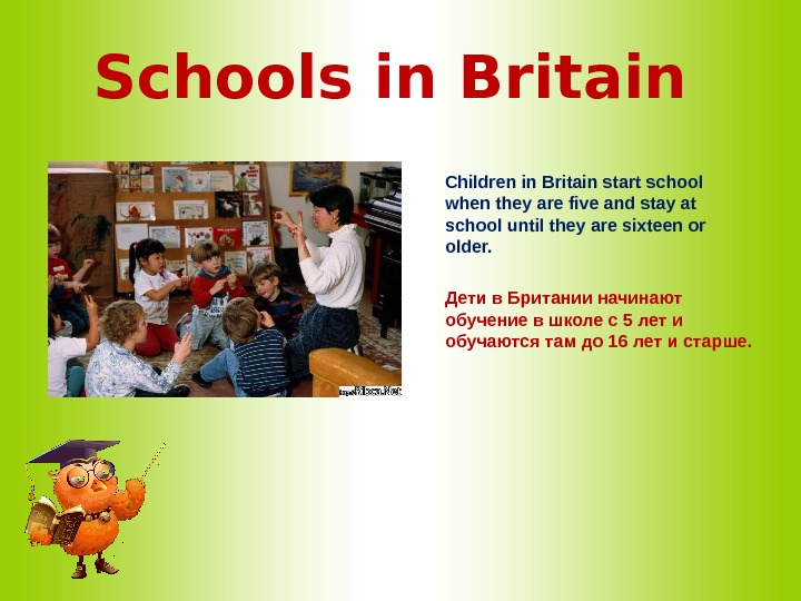 Schools in Britain  Children in Britain start school when they are five and stay at