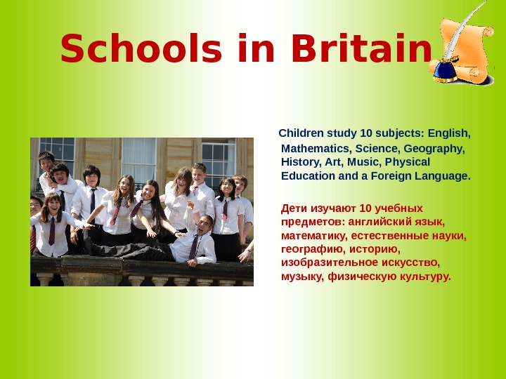 Schools in Britain  Children study 10 subjects: English,  Mathematics, Science, Geography,  History, Art,