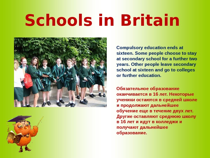 Schools in Britain  Compulsory education ends at sixteen. Some people choose to stay at secondary