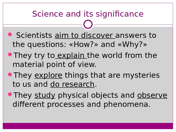 Science and its significance  Scientists aim to discover answers to the questions:  « How?