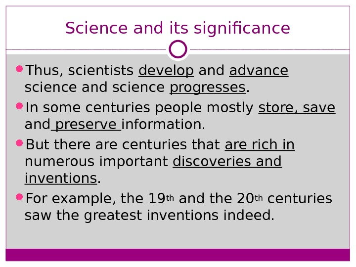 Science and its significance Thus, scientists develop and advance  science and science progresses.  In