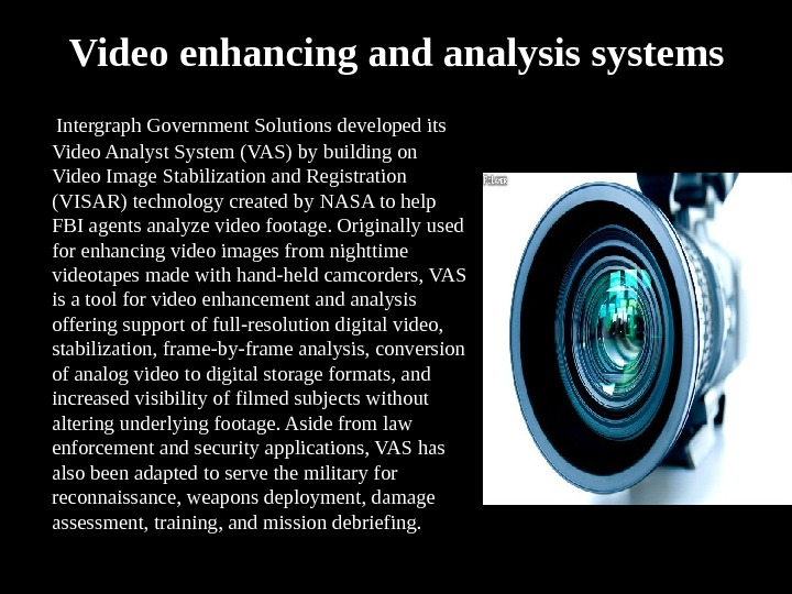 Video enhancing and analysis systems  Intergraph Government Solutions developed its Video Analyst System (VAS) by