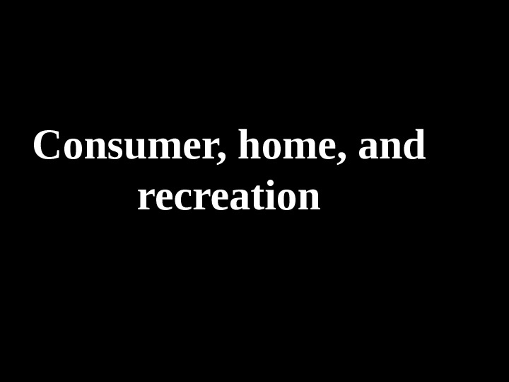 Consumer, home, and recreation
